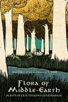 Flora of Middle-Earth - Plants of J.R.R. Tolkien's Legendarium ebook by Walter S. Judd, Graham A. Judd
