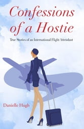 Confessions of a Hostie - True Stories of an International Flight Attendant ebook by Danielle Hugh