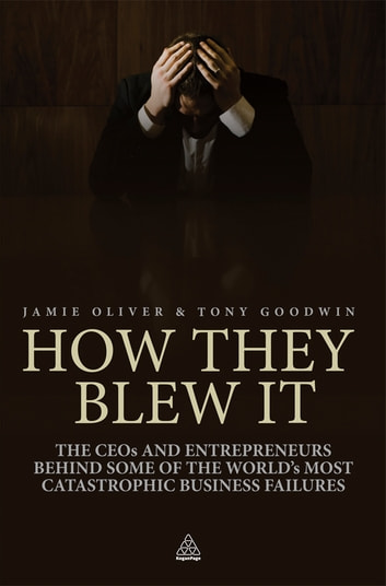 How They Blew It - The CEOs and Entrepreneurs Behind Some of the World's Most Catastrophic Business Failures ebook by Jamie Oliver,Tony Goodwin
