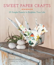 Sweet Paper Crafts - 25 Simple Projects to Brighten Your Life ebook by Mollie Greene,Aaron Greene
