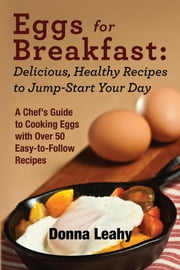 Eggs for Breakfast: Delicious, Healthy Recipes to Jump-Start Your Day: A Chef's Guide to Cooking Eggs with Over 50 Easy-to-Follow Recipes ebook by Donna Leahy,Robert Leahy