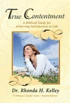 True Contentment - A Biblical Study for Achieving Satisfaction in Life ebook by Rhonda Kelley
