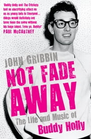 Not Fade Away - The Life and Music of Buddy Holly ebook by John Gribbin