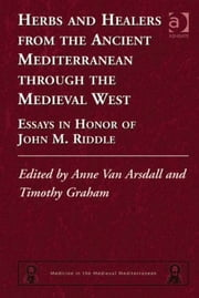 Herbs and Healers from the Ancient Mediterranean through the Medieval West - Essays in Honor of John M. Riddle ebook by Professor Timothy Graham,Dr Anne Van Arsdall,Dr Alain Touwaide