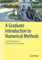 A Graduate Introduction to Numerical Methods - From the Viewpoint of Backward Error Analysis ebook by Robert Corless,Nicolas Fillion
