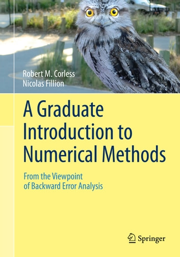 A Graduate Introduction to Numerical Methods - From the Viewpoint of Backward Error Analysis ebook by Robert M. Corless,Nicolas Fillion