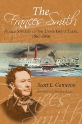 The Frances Smith - Palace Steamer of the Upper Great Lakes, 1867-1896 ebook by Scott L. Cameron