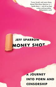 Money Shot: A Journey into Porn and Censorship ebook by Jeff Sparrow