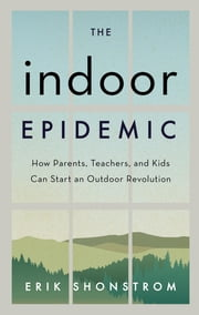 The Indoor Epidemic - How Parents, Teachers, and Kids Can Start an Outdoor Revolution ebook by Erik Shonstrom