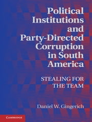 Political Institutions and Party-Directed Corruption in South America - Stealing for the Team ebook by Daniel W. Gingerich