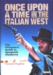 Once Upon A Time in the Italian West - The Filmgoers' Guide to Spaghetti Westerns ebook by Howard Hughes