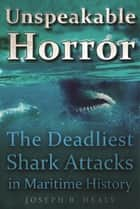 Unspeakable Horror - The Deadliest Shark Attacks in Maritime History ebook by Joseph Healy