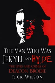Man Who Was Jekyll and Hyde - The Lives and Crimes of Deacon Brodie ebook by Rick Wilson