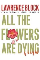 All the Flowers Are Dying e-bok by Lawrence Block