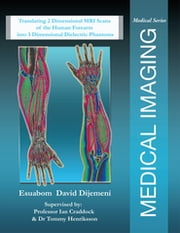 Medical Imaging - Translating 2 Dimensional Mri Scans of the Human Forearm into 3 Dimensional Dielectric Phantoms ebook by Esuabom David Dijemeni
