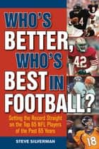 Who?s Better, Who?s Best in Football? - Setting the Record Straight on the Top 65 NFL Players of the Past 65 Years ebook by Steve Silverman