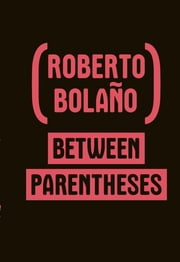 Between Parentheses: Essays, Articles and Speeches, 1998-2003 ebook by Roberto Bolaño,Ignacio Echevarria,Natasha Wimmer