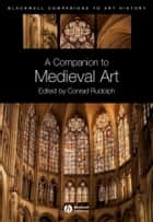 A Companion to Medieval Art ebook by Conrad Rudolph