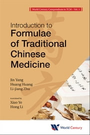 World Century Compendium to TCM - Volume 5: Introduction to Formulae of Traditional Chinese Medicine ebook by Jin Yang,Huang Huang,Lijiang Zhu;Xiao Ye;Hong Li