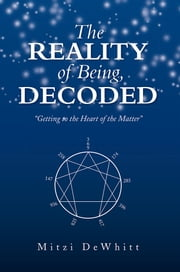 The Reality of Being, Decoded - Getting to the Heart of the Matter ebook by Mitzi DeWhitt