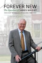 Forever New - The Speeches of James Wright, President of Dartmouth College, 1998–2009 ebook by James Wright, Sheila Culbert