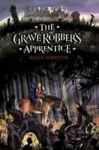 The Grave Robber's Apprentice ebook by Allan Stratton