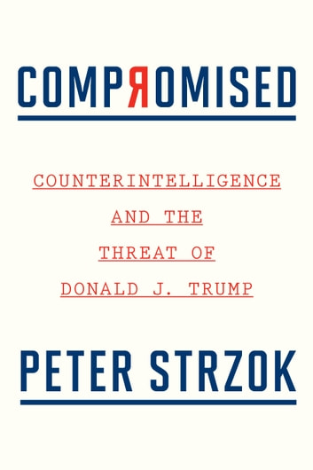 Compromised - Counterintelligence and the Threat of Donald J. Trump ebook by Peter Strzok