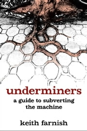 Underminers - A Guide to Subverting the Machine ebook by Keith Farnish