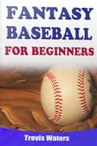 Fantasy Baseball: For Beginners ebook by Trevis Waters