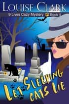 Let Sleeping Cats Lie (The 9 Lives Cozy Mystery Series, Book 4) - Cozy Animal Mysteries ebook by Louise Clark