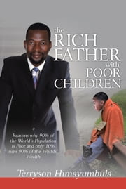 The RICH FATHER With POOR CHILDREN - Reasons why 90% of the World Population is Poor and only 10% runs 90% of the Worlds' Wealth ebook by Terryson Himayumbula