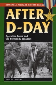 After D-Day - Operation Cobra and the Normandy Breakout ebook by James Jay Carafano