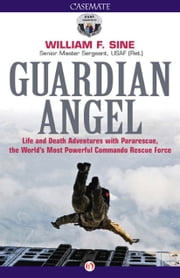 Guardian Angel - Life and Death Adventures with Pararescue, the World's Most Powerful Commando Rescue Force ebook by William F. Sine