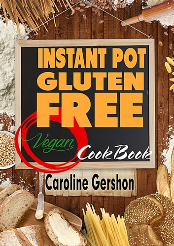 Instant Pot Gluten Free Vegan Cookbook - Gluten-Free Vegan Recipes 2018 ebook by Caroline Gershon