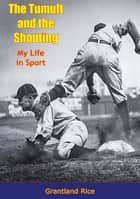 The Tumult and the Shouting - My Life in Sport ebook by Grantland Rice