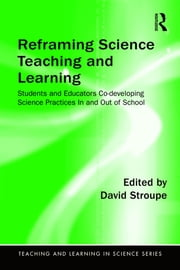 Reframing Science Teaching and Learning - Students and Educators Co-developing Science Practices In and Out of School ebook by