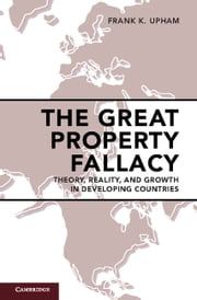 The Great Property Fallacy - Theory, Reality, and Growth in Developing Countries ebook by Frank K. Upham