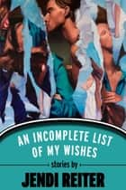 An Incomplete List of My Wishes ebook by Jendi Reiter