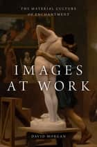 Images at Work - The Material Culture of Enchantment ebook by