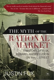 The Myth of the Rational Market - A History of Risk, Reward, and Delusion on Wall Street ebook by Justin Fox