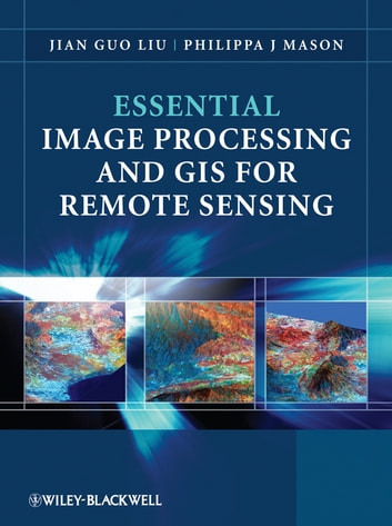 Essential Image Processing and GIS for Remote Sensing ebook by Jian Guo Liu,Philippa J. Mason