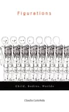Figurations - Child, Bodies, Worlds ebook by Claudia Castañeda, Inderpal Grewal, Caren Kaplan,...
