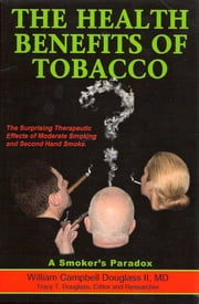 The Health Benefits of Tobacco - The Surprising Therapeutic Benefits from Moderate Smoking ebook by William Campbell Douglass II MD