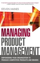 Managing Product Management: Empowering Your Organization to Produce Competitive Products and Brands ebook by Steven Haines