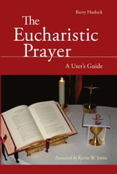 The Eucharistic Prayer - A User's Guide ebook by Barry Hudock