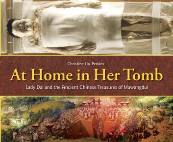 At Home in Her Tomb - Lady Dai and the Ancient Chinese Treasures of Mawangdui ebook by Christine Liu-Perkins