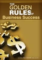 The Golden Rules of Business Success ebook by Ali Asadi