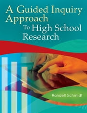 A Guided Inquiry Approach to High School Research ebook by Randell K. Schmidt