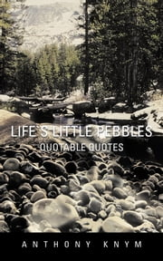 Life`s Little Pebbles - Quotable Quotes ebook by Anthony Knym