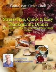 "Stress-Free, Quick & Easy Thanksgiving Dinner ""Show Me How"" Video and Picture Book Recipes ebook by Bruce Tretter"